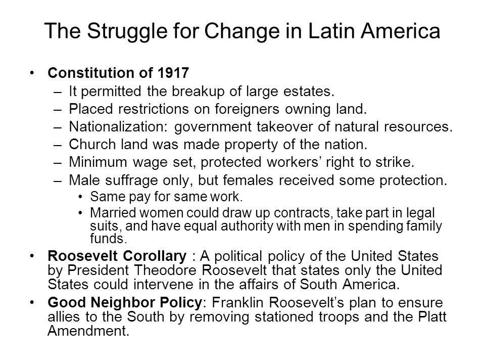 The Struggle for Change in Latin America Constitution of 1917 –It permitted the breakup of large estates. –Placed restrictions on foreigners owning la
