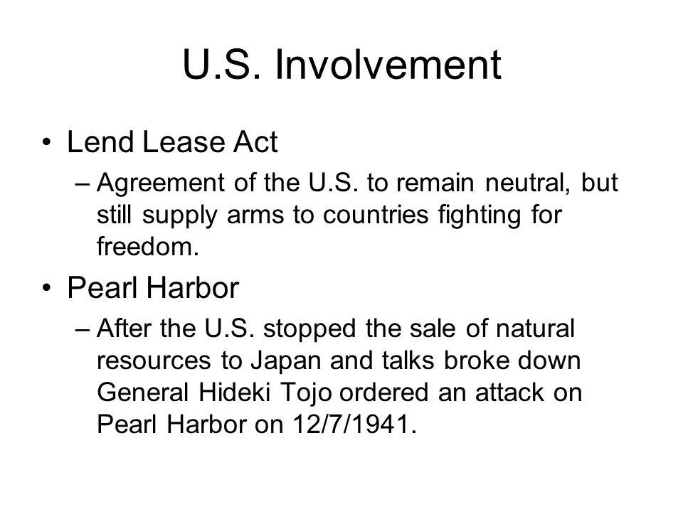 U.S. Involvement Lend Lease Act –Agreement of the U.S. to remain neutral, but still supply arms to countries fighting for freedom. Pearl Harbor –After