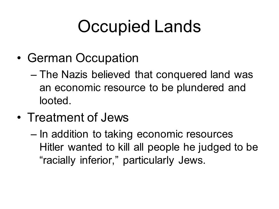 Occupied Lands German Occupation –The Nazis believed that conquered land was an economic resource to be plundered and looted. Treatment of Jews –In ad