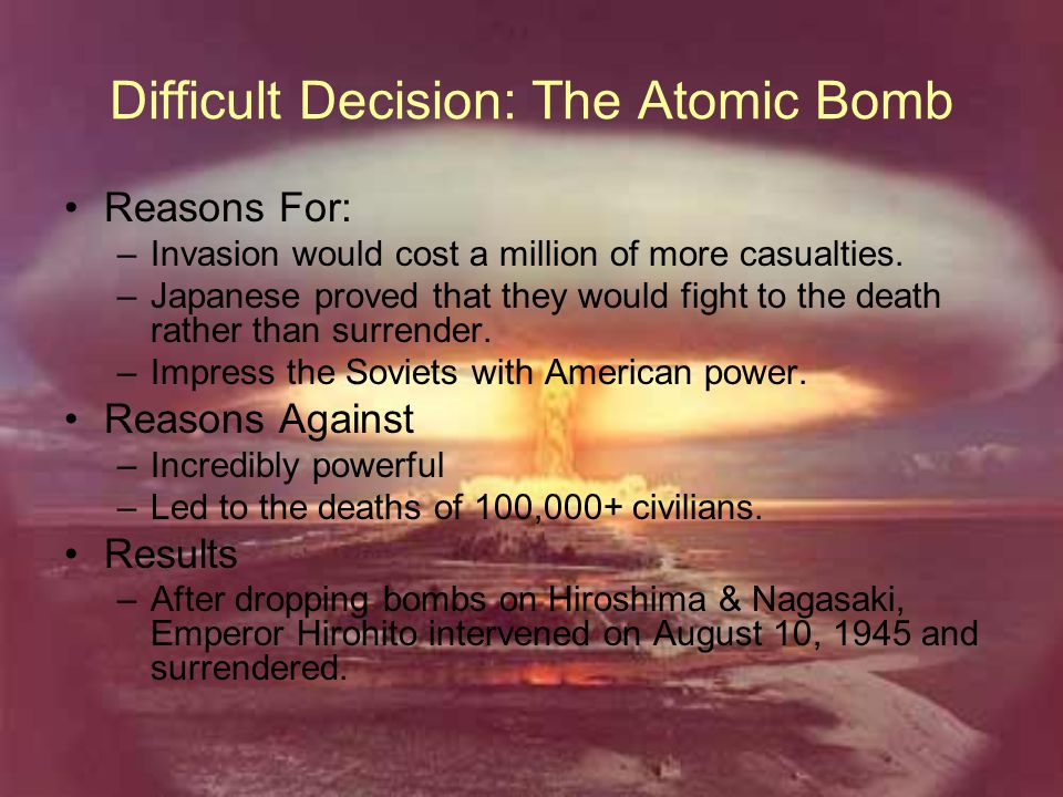 Difficult Decision: The Atomic Bomb Reasons For: –Invasion would cost a million of more casualties. –Japanese proved that they would fight to the deat