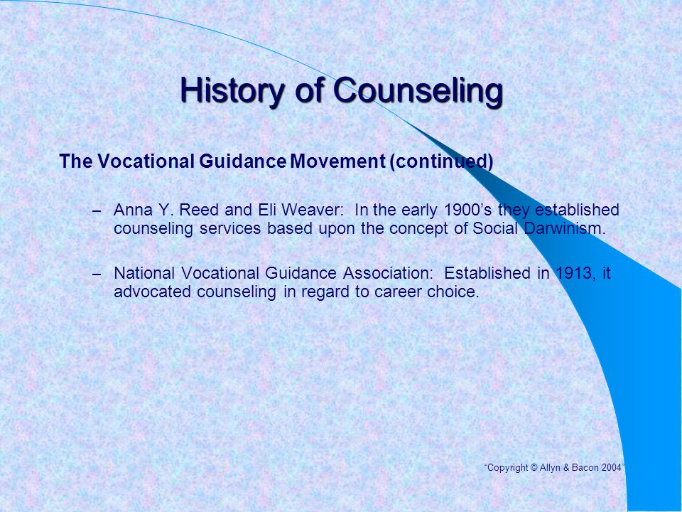 History of Counseling The Vocational Guidance Movement (continued) – Anna Y. Reed and Eli Weaver: In the early 1900's they established counseling serv
