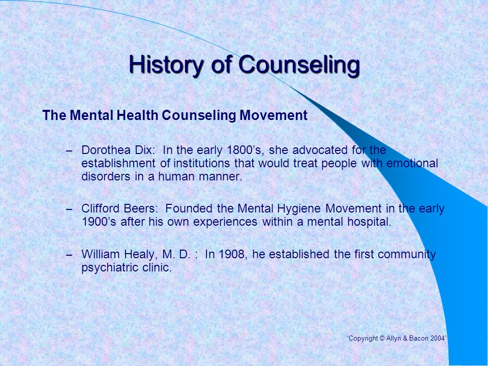 History of Counseling The Mental Health Counseling Movement – Dorothea Dix: In the early 1800's, she advocated for the establishment of institutions t