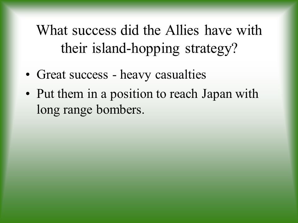 What success did the Allies have with their island-hopping strategy? Great success - heavy casualties Put them in a position to reach Japan with long
