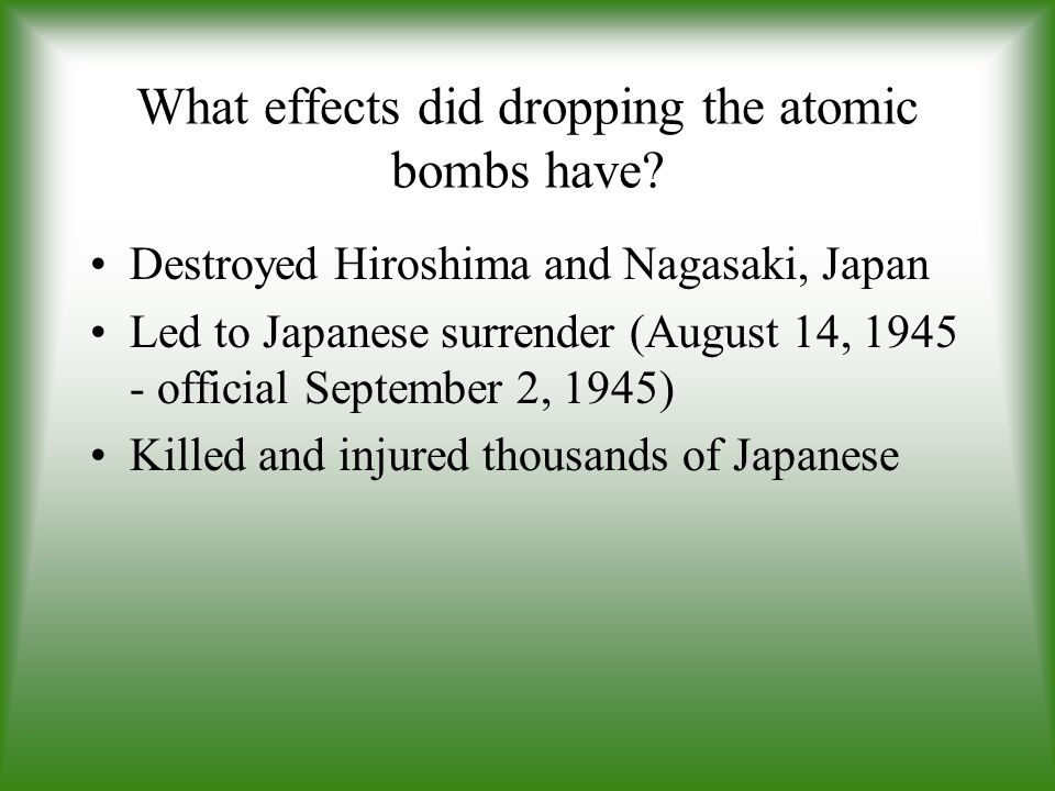 What effects did dropping the atomic bombs have? Destroyed Hiroshima and Nagasaki, Japan Led to Japanese surrender (August 14, 1945 - official Septemb