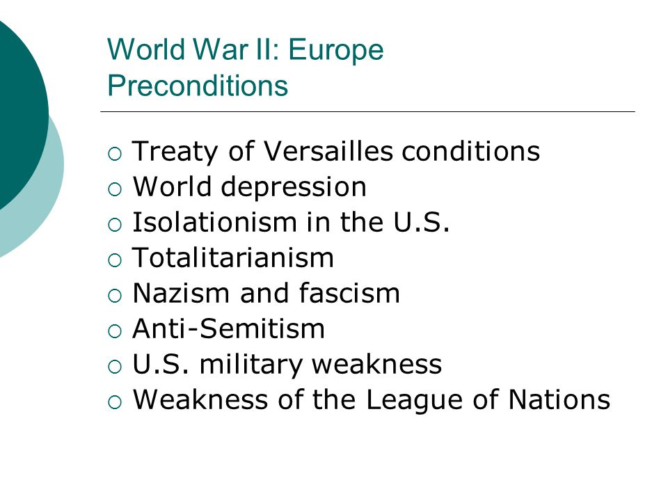 World War II: Europe Preconditions  Treaty of Versailles conditions  World depression  Isolationism in the U.S.