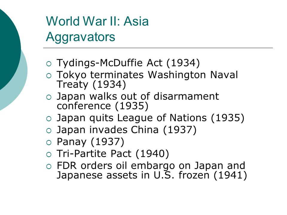 World War II: Asia Aggravators  Tydings-McDuffie Act (1934)  Tokyo terminates Washington Naval Treaty (1934)  Japan walks out of disarmament conference (1935)  Japan quits League of Nations (1935)  Japan invades China (1937)  Panay (1937)  Tri-Partite Pact (1940)  FDR orders oil embargo on Japan and Japanese assets in U.S.