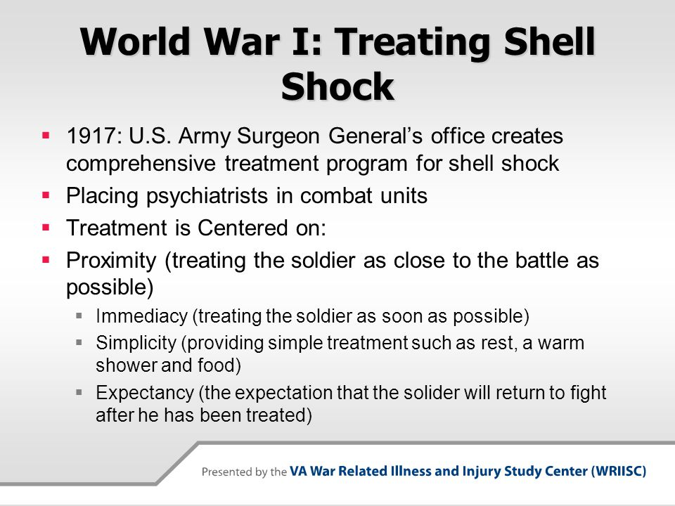 World War I: Treating Shell Shock  1917: U.S. Army Surgeon General's office creates comprehensive treatment program for shell shock  Placing psychia