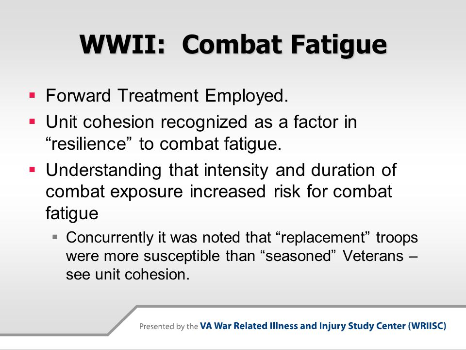 """WWII: Combat Fatigue  Forward Treatment Employed.  Unit cohesion recognized as a factor in """"resilience"""" to combat fatigue.  Understanding that inte"""