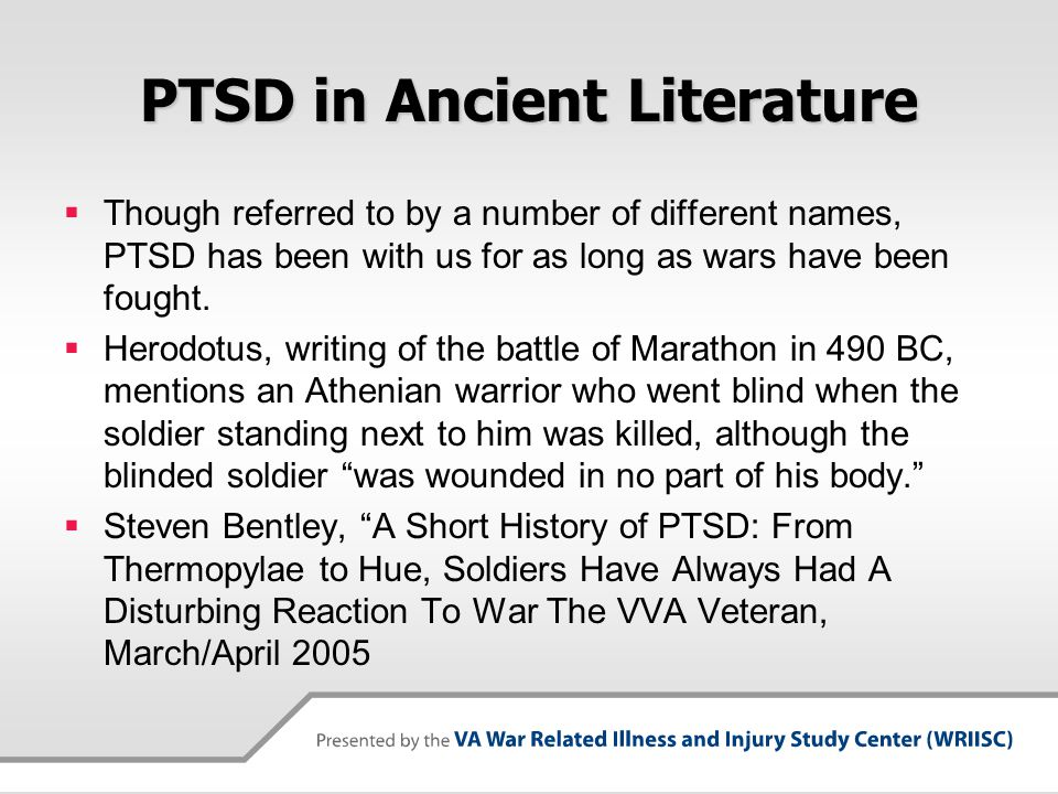 PTSD in Ancient Literature  Though referred to by a number of different names, PTSD has been with us for as long as wars have been fought.  Herodotu