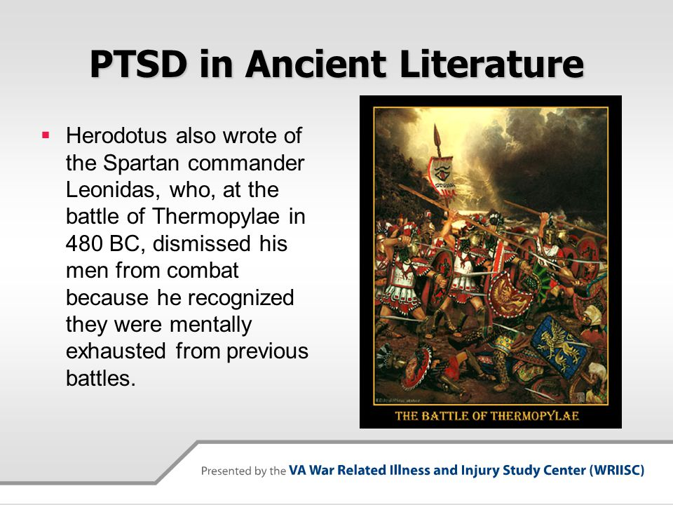 PTSD in Ancient Literature  Herodotus also wrote of the Spartan commander Leonidas, who, at the battle of Thermopylae in 480 BC, dismissed his men fr