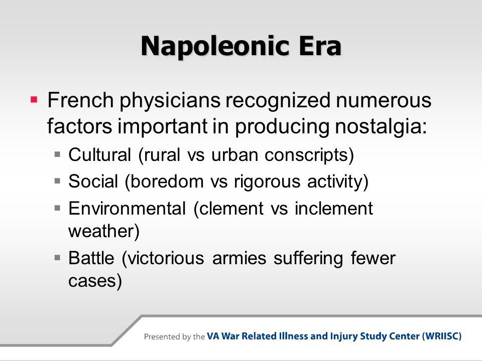 Napoleonic Era  Napoleon's Chief Surgeon, prescribed a treatment for Nostalgia which consisted of:  Regular exercise  Listening to music  Useful instruction