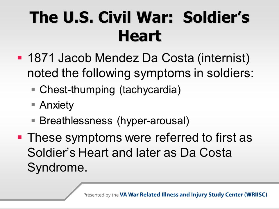 The U.S. Civil War: Soldier's Heart  1871 Jacob Mendez Da Costa (internist) noted the following symptoms in soldiers:  Chest-thumping (tachycardia)