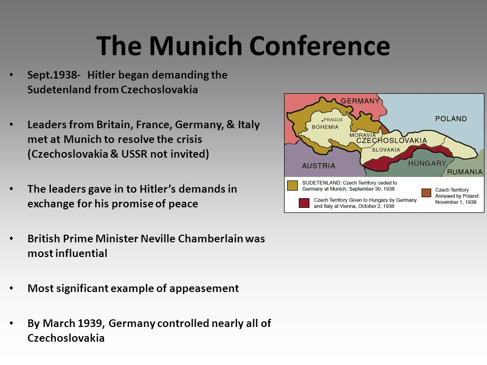 The Munich Conference Sept.1938- Hitler began demanding the Sudetenland from Czechoslovakia Leaders from Britain, France, Germany, & Italy met at Munich to resolve the crisis (Czechoslovakia & USSR not invited) The leaders gave in to Hitler's demands in exchange for his promise of peace British Prime Minister Neville Chamberlain was most influential Most significant example of appeasement By March 1939, Germany controlled nearly all of Czechoslovakia