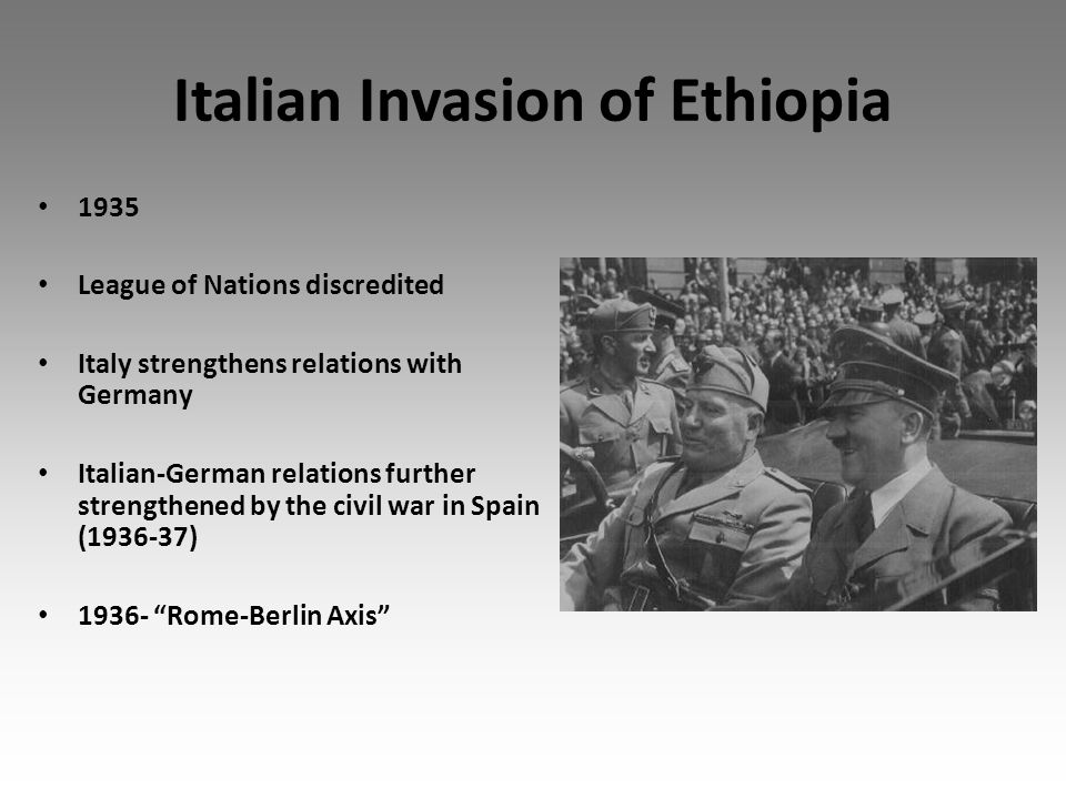 Italian Invasion of Ethiopia 1935 League of Nations discredited Italy strengthens relations with Germany Italian-German relations further strengthened by the civil war in Spain (1936-37) 1936- Rome-Berlin Axis