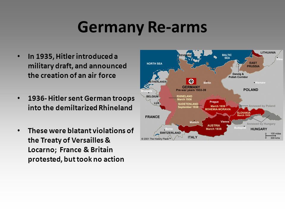 Germany Re-arms In 1935, Hitler introduced a military draft, and announced the creation of an air force 1936- Hitler sent German troops into the demiltarized Rhineland These were blatant violations of the Treaty of Versailles & Locarno; France & Britain protested, but took no action