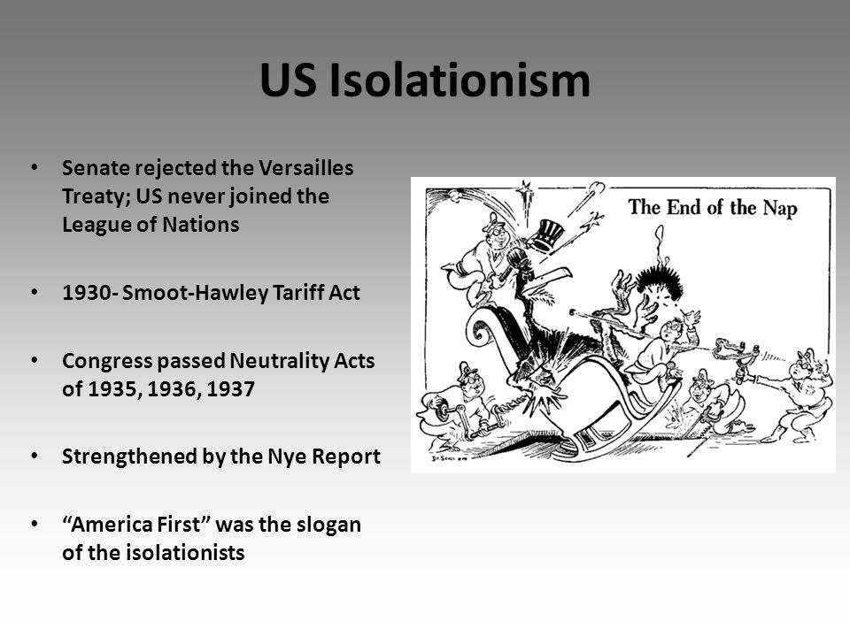 US Isolationism Senate rejected the Versailles Treaty; US never joined the League of Nations 1930- Smoot-Hawley Tariff Act Congress passed Neutrality Acts of 1935, 1936, 1937 Strengthened by the Nye Report America First was the slogan of the isolationists