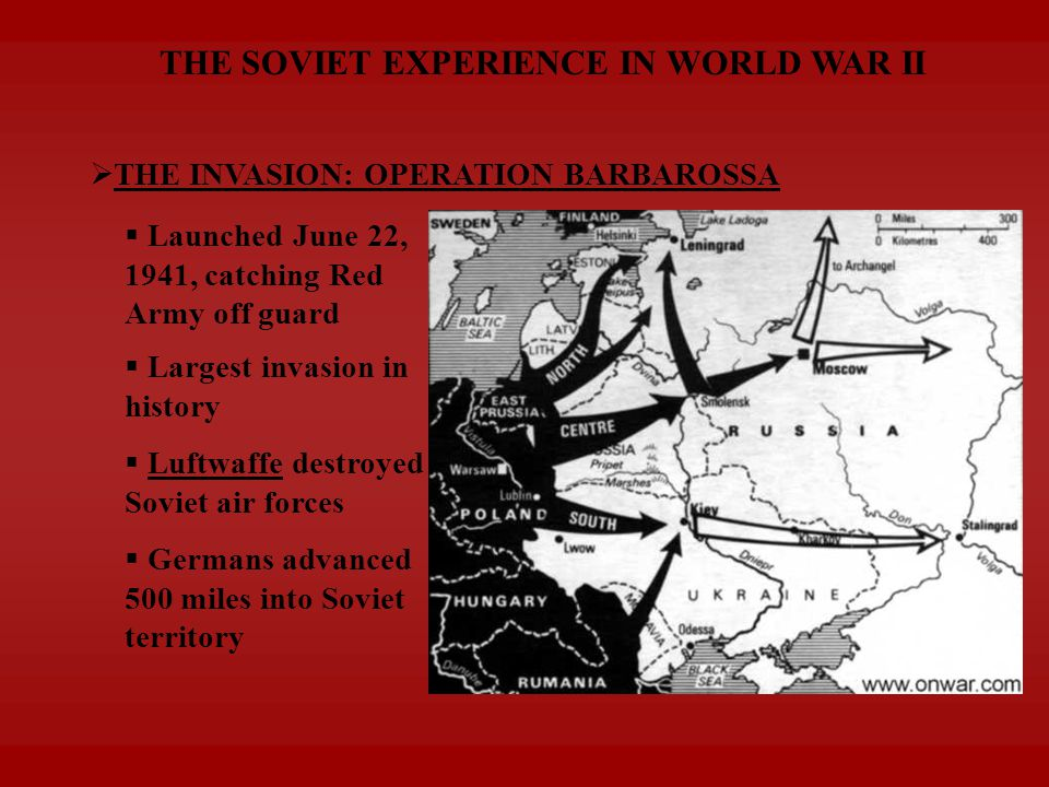  THE INVASION: OPERATION BARBAROSSA  Luftwaffe destroyed Soviet air forces  Germans advanced 500 miles into Soviet territory  Launched June 22, 1941, catching Red Army off guard  Largest invasion in history