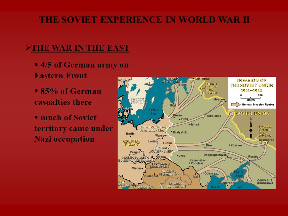 THE SOVIET EXPERIENCE IN WORLD WAR II  THE WAR IN THE EAST  85% of German casualties there  much of Soviet territory came under Nazi occupation  4/5 of German army on Eastern Front