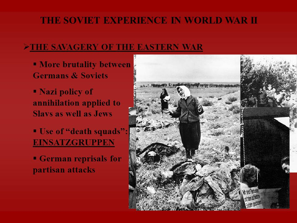 THE SOVIET EXPERIENCE IN WORLD WAR II  THE SAVAGERY OF THE EASTERN WAR  Nazi policy of annihilation applied to Slavs as well as Jews  Use of death squads : EINSATZGRUPPEN  German reprisals for partisan attacks  More brutality between Germans & Soviets