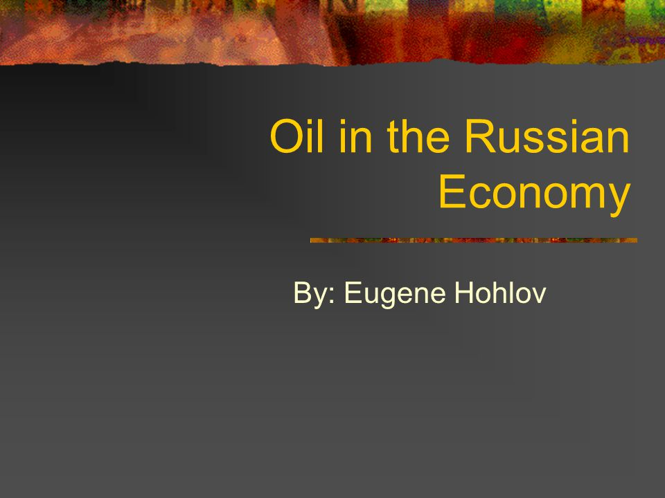 Oil in the Russian Economy By: Eugene Hohlov