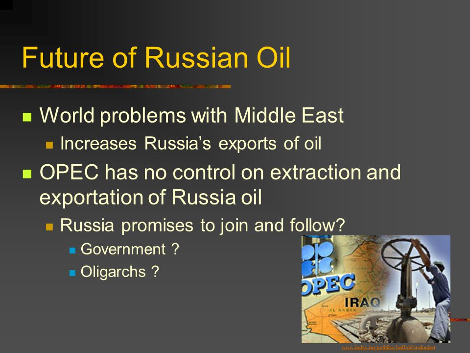 Future of Russian Oil World problems with Middle East Increases Russia's exports of oil OPEC has no control on extraction and exportation of Russia oil Russia promises to join and follow.
