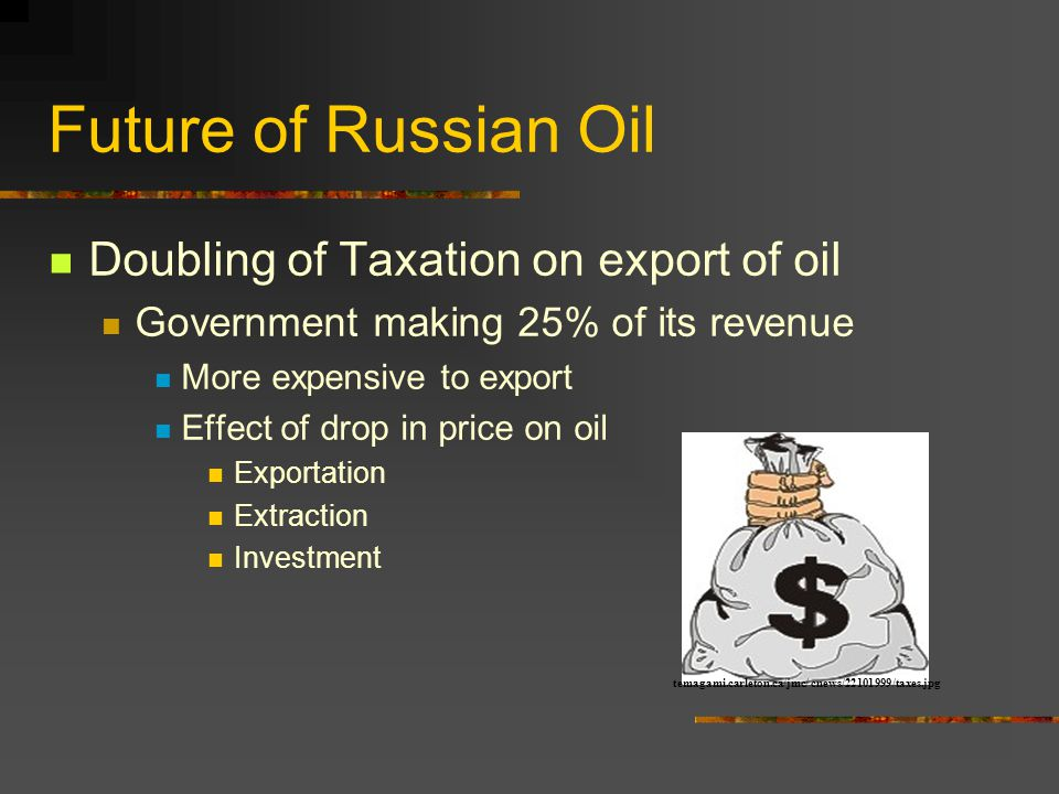 Future of Russian Oil Doubling of Taxation on export of oil Government making 25% of its revenue More expensive to export Effect of drop in price on oil Exportation Extraction Investment temagami.carleton.ca/jmc/ cnews/22101999/taxes.jpg