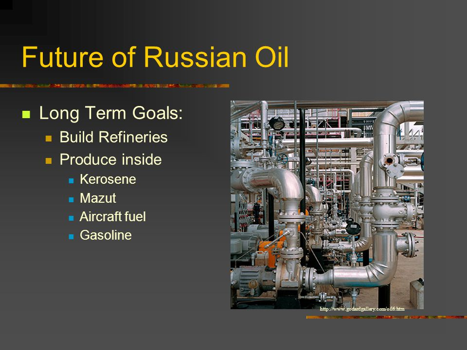 Future of Russian Oil Long Term Goals: Build Refineries Produce inside Kerosene Mazut Aircraft fuel Gasoline http://www.godardgallery.com/oil6.htm