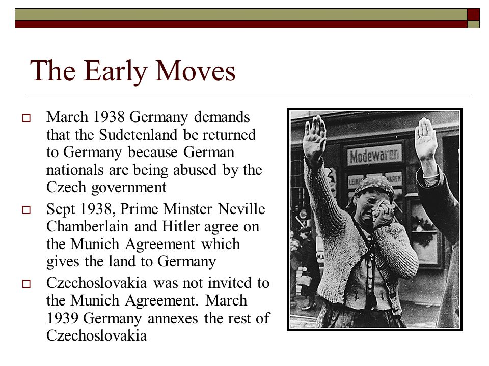 The Early Moves  March 1938 Germany demands that the Sudetenland be returned to Germany because German nationals are being abused by the Czech government  Sept 1938, Prime Minster Neville Chamberlain and Hitler agree on the Munich Agreement which gives the land to Germany  Czechoslovakia was not invited to the Munich Agreement.