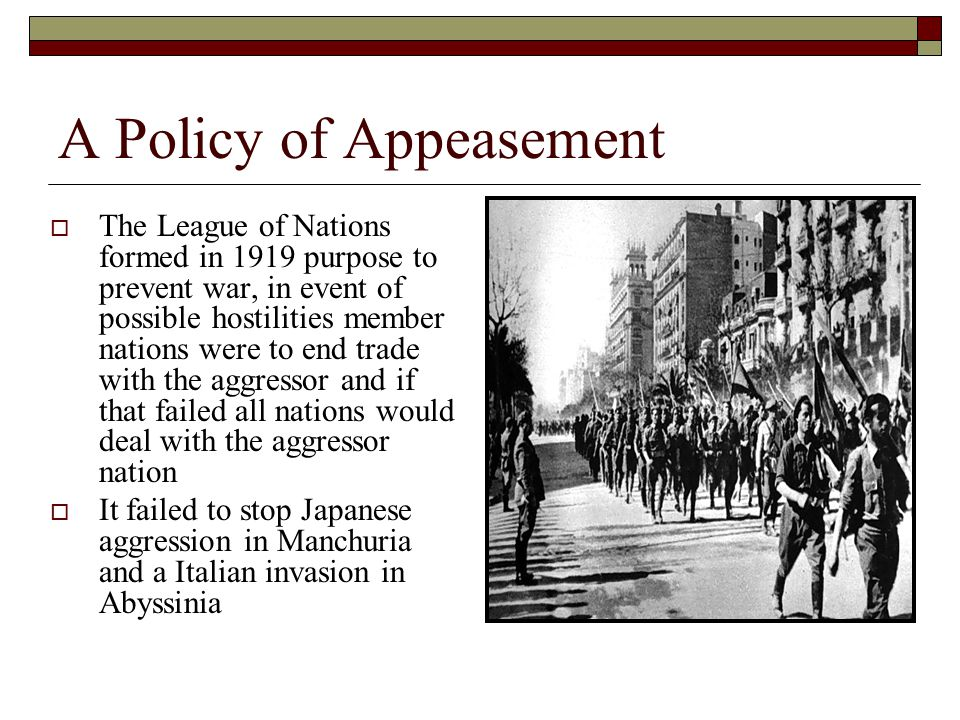 A Policy of Appeasement  The League of Nations formed in 1919 purpose to prevent war, in event of possible hostilities member nations were to end trade with the aggressor and if that failed all nations would deal with the aggressor nation  It failed to stop Japanese aggression in Manchuria and a Italian invasion in Abyssinia