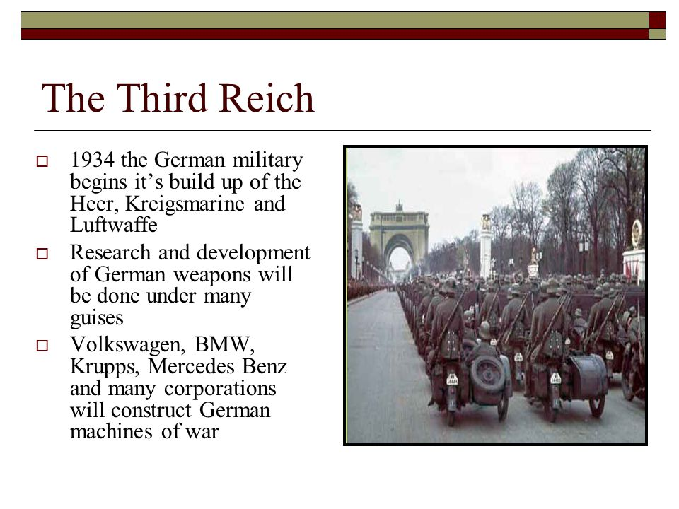  1934 the German military begins it's build up of the Heer, Kreigsmarine and Luftwaffe  Research and development of German weapons will be done under many guises  Volkswagen, BMW, Krupps, Mercedes Benz and many corporations will construct German machines of war