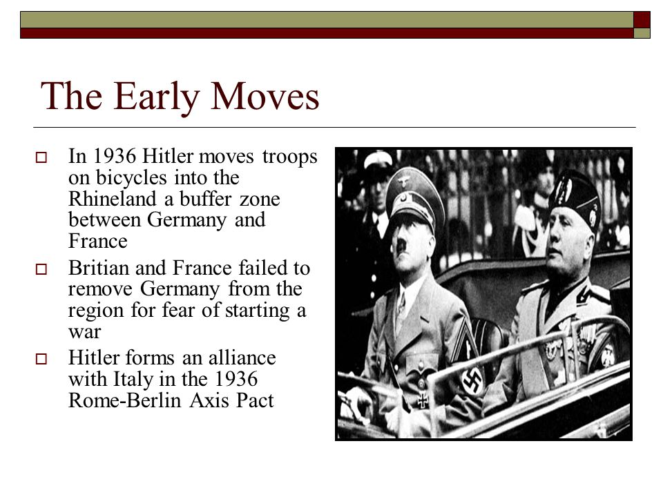 The Early Moves  In 1936 Hitler moves troops on bicycles into the Rhineland a buffer zone between Germany and France  Britian and France failed to remove Germany from the region for fear of starting a war  Hitler forms an alliance with Italy in the 1936 Rome-Berlin Axis Pact