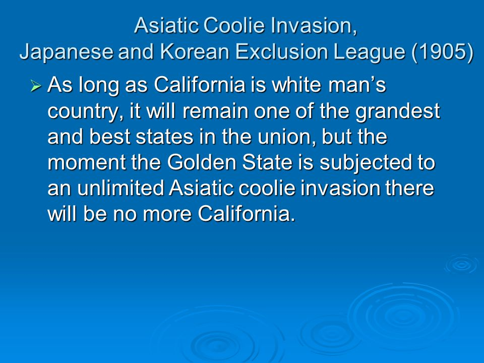 Asiatic Coolie Invasion, Japanese and Korean Exclusion League (1905)  As long as California is white man's country, it will remain one of the grandest and best states in the union, but the moment the Golden State is subjected to an unlimited Asiatic coolie invasion there will be no more California.