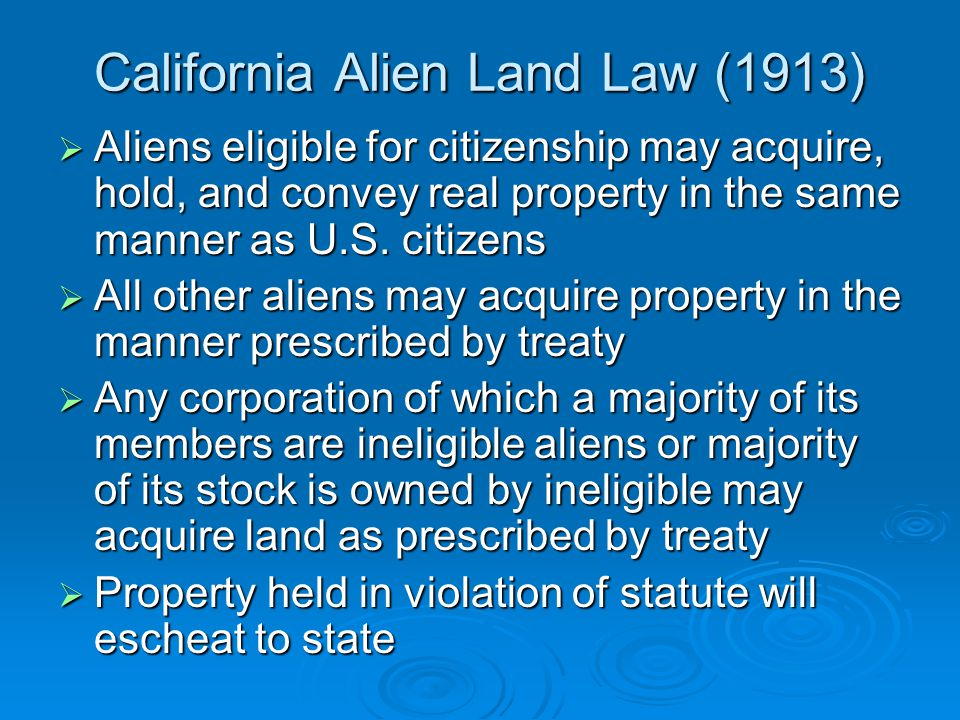 California Alien Land Law (1913)  Aliens eligible for citizenship may acquire, hold, and convey real property in the same manner as U.S.