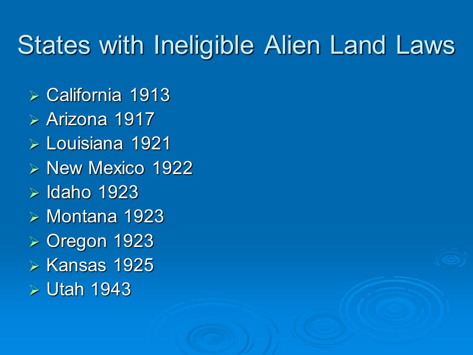 States with Ineligible Alien Land Laws  California 1913  Arizona 1917  Louisiana 1921  New Mexico 1922  Idaho 1923  Montana 1923  Oregon 1923  Kansas 1925  Utah 1943