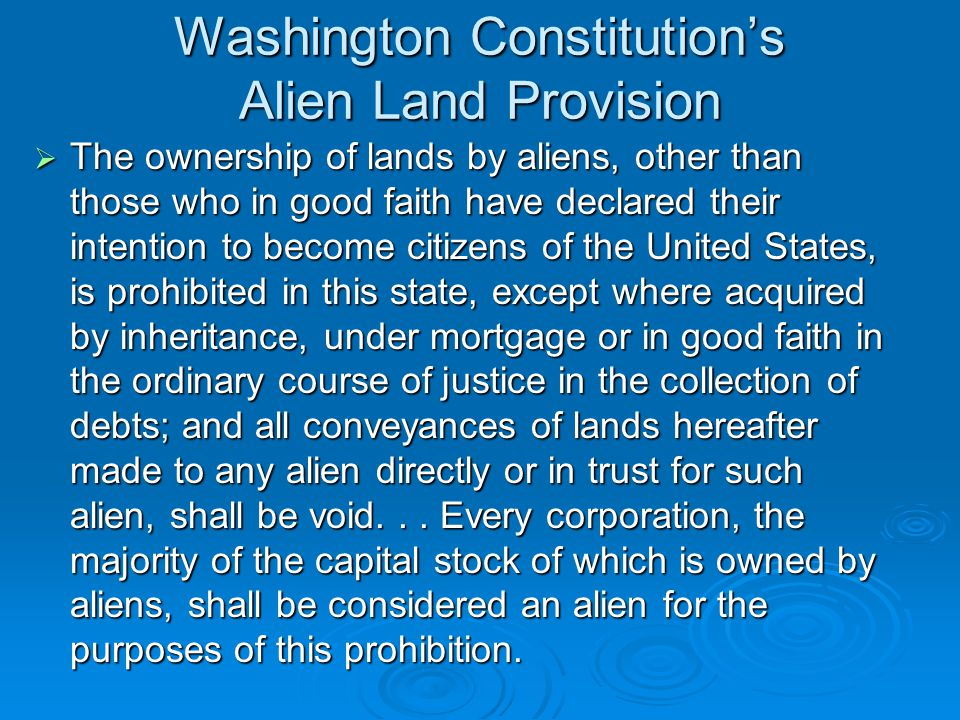 Washington Constitution's Alien Land Provision  The ownership of lands by aliens, other than those who in good faith have declared their intention to become citizens of the United States, is prohibited in this state, except where acquired by inheritance, under mortgage or in good faith in the ordinary course of justice in the collection of debts; and all conveyances of lands hereafter made to any alien directly or in trust for such alien, shall be void...