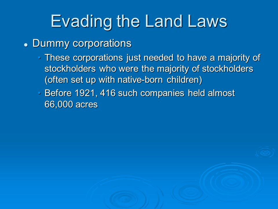 Evading the Land Laws Dummy corporations Dummy corporations These corporations just needed to have a majority of stockholders who were the majority of stockholders (often set up with native-born children)These corporations just needed to have a majority of stockholders who were the majority of stockholders (often set up with native-born children) Before 1921, 416 such companies held almost 66,000 acresBefore 1921, 416 such companies held almost 66,000 acres