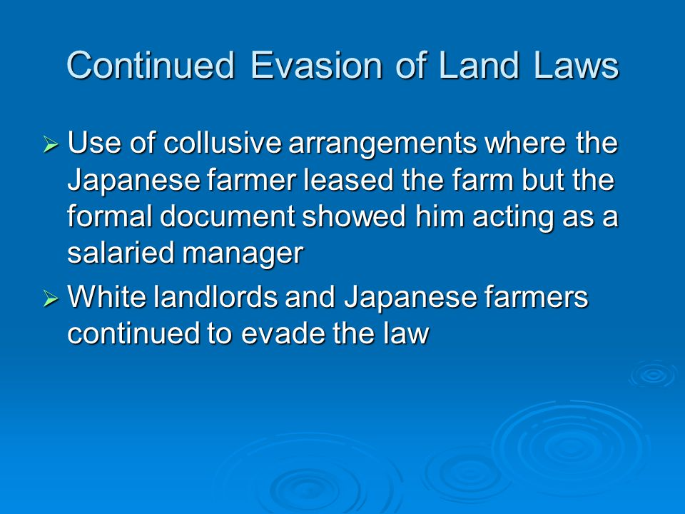 Continued Evasion of Land Laws  Use of collusive arrangements where the Japanese farmer leased the farm but the formal document showed him acting as a salaried manager  White landlords and Japanese farmers continued to evade the law