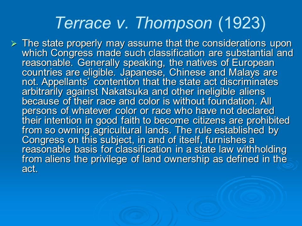 Terrace v. Thompson (1923)  The state properly may assume that the considerations upon which Congress made such classification are substantial and re