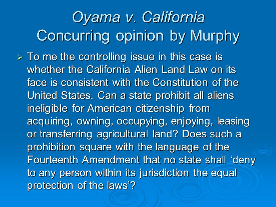 Oyama v. California Concurring opinion by Murphy  To me the controlling issue in this case is whether the California Alien Land Law on its face is co
