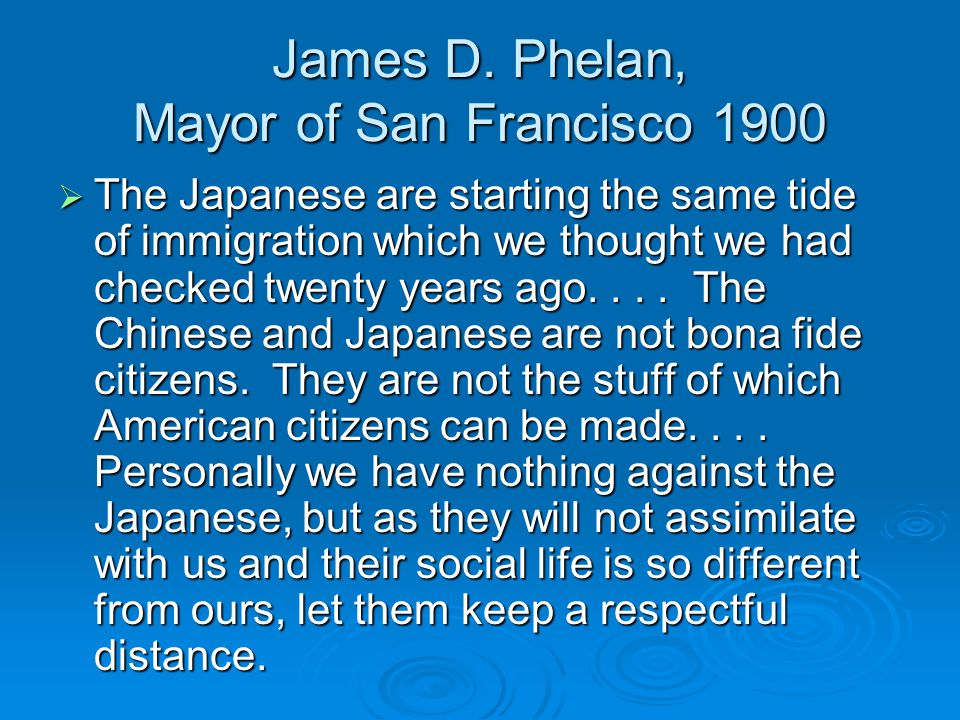 James D. Phelan, Mayor of San Francisco 1900  The Japanese are starting the same tide of immigration which we thought we had checked twenty years ago