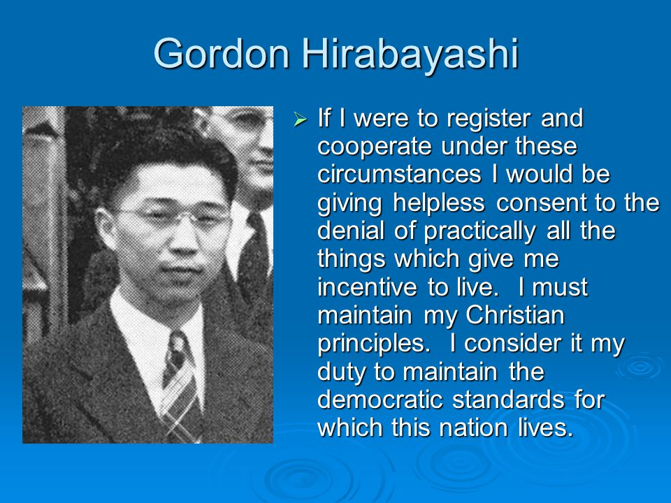 Gordon Hirabayashi  If I were to register and cooperate under these circumstances I would be giving helpless consent to the denial of practically all the things which give me incentive to live.