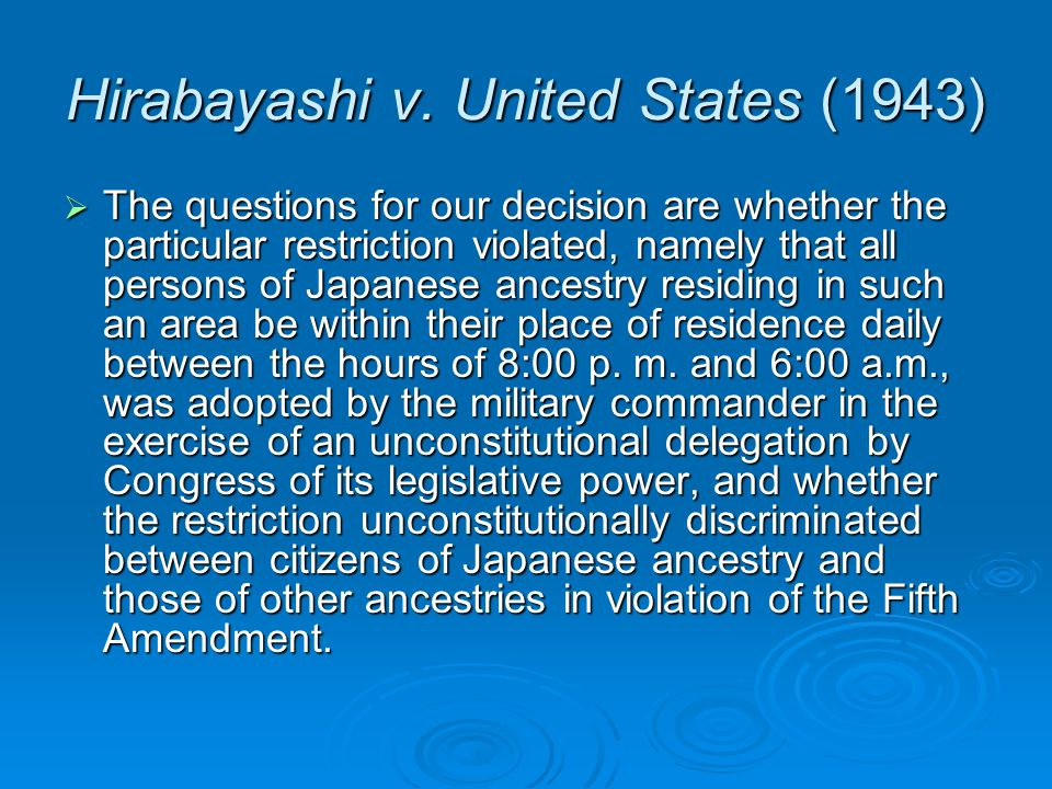 Hirabayashi v. United States (1943)  The questions for our decision are whether the particular restriction violated, namely that all persons of Japan