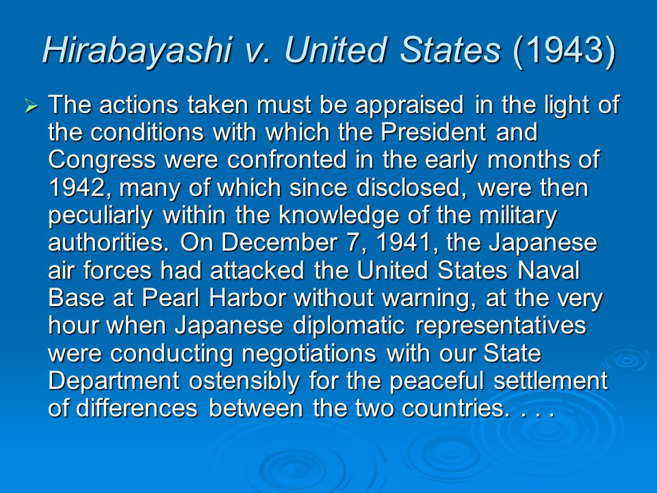 Hirabayashi v. United States (1943)  The actions taken must be appraised in the light of the conditions with which the President and Congress were co