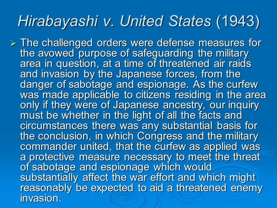 Hirabayashi v. United States (1943)  The challenged orders were defense measures for the avowed purpose of safeguarding the military area in question