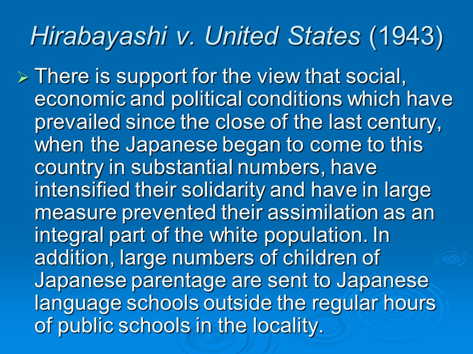 Hirabayashi v. United States (1943)  There is support for the view that social, economic and political conditions which have prevailed since the clos