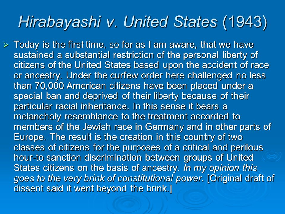 Hirabayashi v. United States (1943)  Today is the first time, so far as I am aware, that we have sustained a substantial restriction of the personal