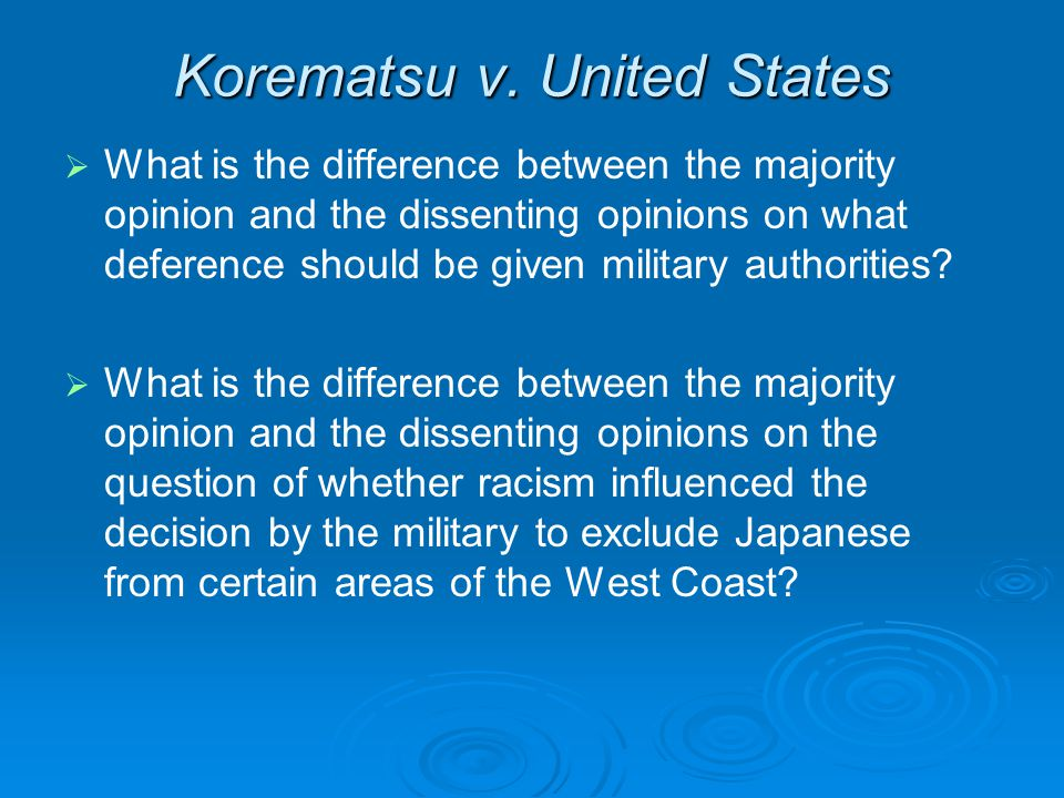 Korematsu v. United States   What is the difference between the majority opinion and the dissenting opinions on what deference should be given milit