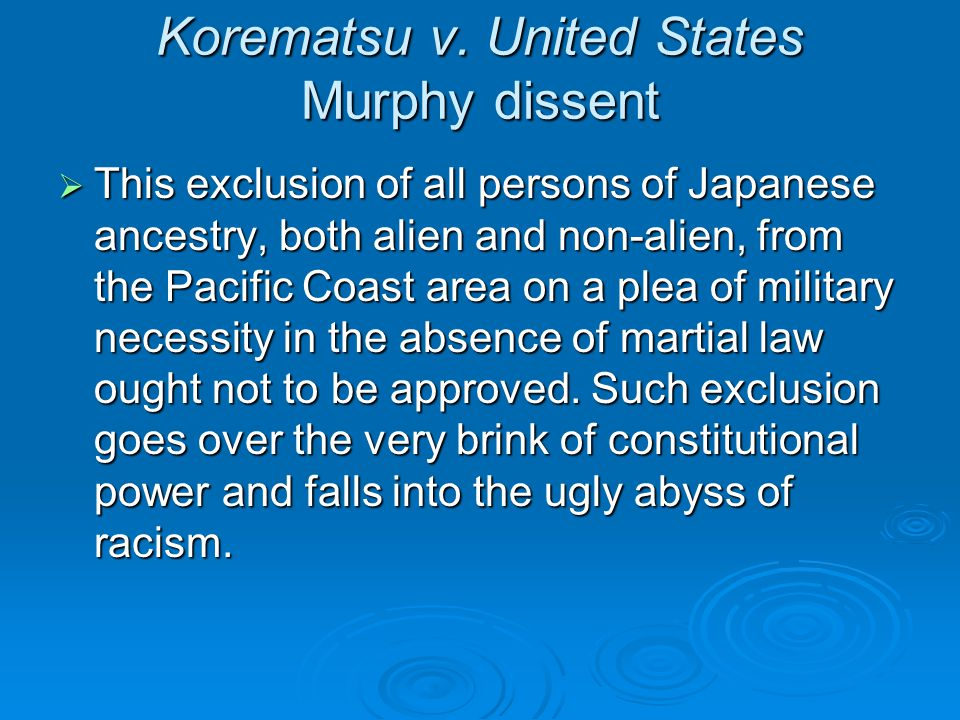 Korematsu v. United States Murphy dissent  This exclusion of all persons of Japanese ancestry, both alien and non-alien, from the Pacific Coast area