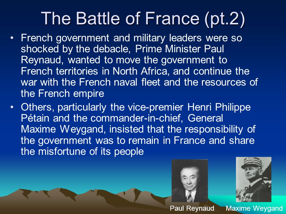 The Battle of France (pt.2) French government and military leaders were so shocked by the debacle, Prime Minister Paul Reynaud, wanted to move the government to French territories in North Africa, and continue the war with the French naval fleet and the resources of the French empire Others, particularly the vice-premier Henri Philippe Pétain and the commander-in-chief, General Maxime Weygand, insisted that the responsibility of the government was to remain in France and share the misfortune of its people Paul ReynaudMaxime Weygand