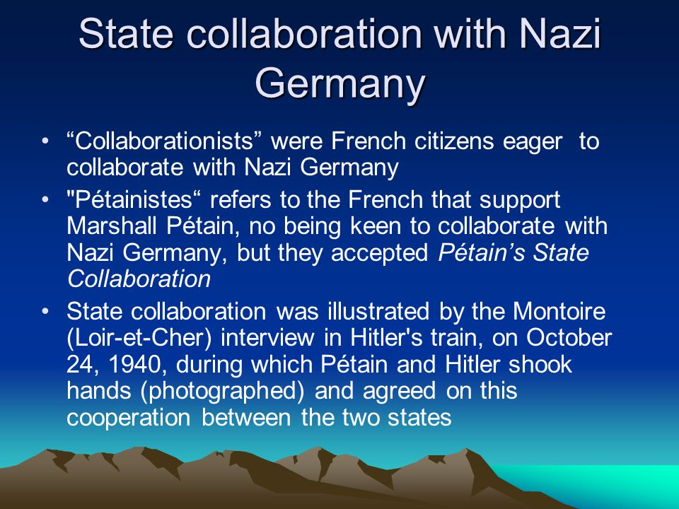 State collaboration with Nazi Germany Collaborationists were French citizens eager to collaborate with Nazi Germany Pétainistes refers to the French that support Marshall Pétain, no being keen to collaborate with Nazi Germany, but they accepted Pétain's State Collaboration State collaboration was illustrated by the Montoire (Loir-et-Cher) interview in Hitler s train, on October 24, 1940, during which Pétain and Hitler shook hands (photographed) and agreed on this cooperation between the two states